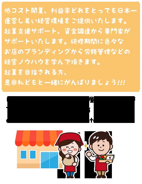 低コスト開業、利益率どれをとっても日本一運営し易い経営環境をご提供いたします。起業支援サポート、資金調達から専門家がサポートいたします。研修期間に色々なお店のブランディングから労務管理などの経営ノウハウを学んで頂きます。起業を目指される方、是非私どもと一緒にがんばりましょう!!!